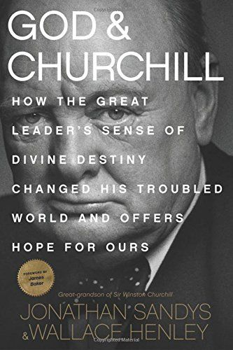 God & Churchill: How the Great Leader's Sense of Divine Destiny Changed His Troubled World and Offers Hope for Ours by Jonathan Sandys