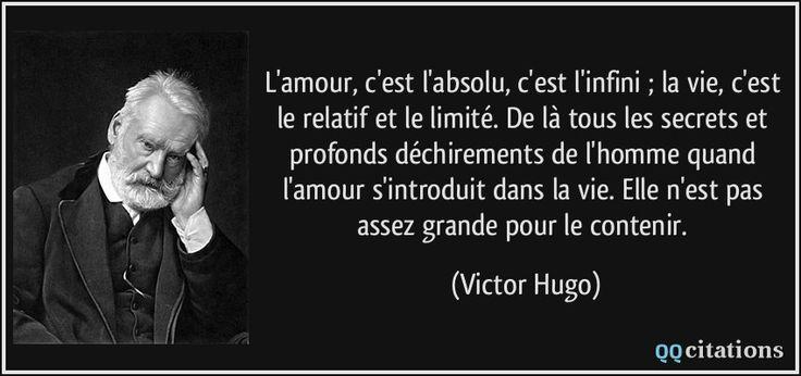 L'amour, c'est l'absolu, c'est l'infini ; la vie, c'est le relatif et le limité. De là tous les secrets et profonds déchirements de l'homme quand l'amour s'introduit dans la vie. Elle n'est pas assez grande pour le contenir. (Victor Hugo) #citations #VictorHugo