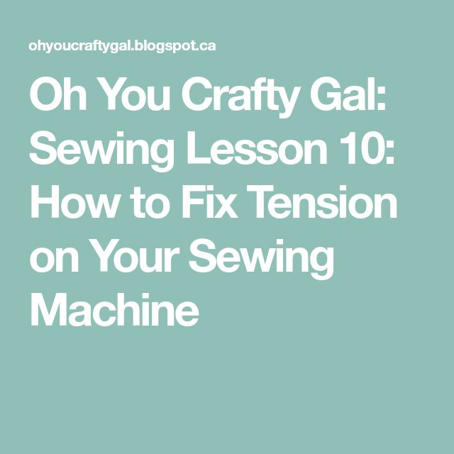 Oh You Crafty Gal: Sewing Lesson 10: How to Fix Tension on Your Sewing Machine