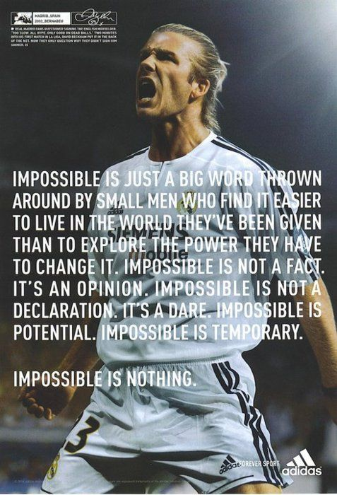 Impossible is nothing. This was my favorite quote when I was like 10. Still awesome!