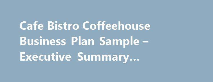 "Cafe Bistro Coffeehouse Business Plan Sample – Executive Summary #opening #a #business http://bank.remmont.com/cafe-bistro-coffeehouse-business-plan-sample-executive-summary-opening-a-business/  #restaurant business plan # Cafe Bistro Coffeehouse Business Plan Executive Summary The Watertower is a full-service restaurant/cafe located in the Sweet Auburn District of Atlanta. The restaurant features a full menu of moderately priced ""comfort"" food influenced by African and French cooking…"