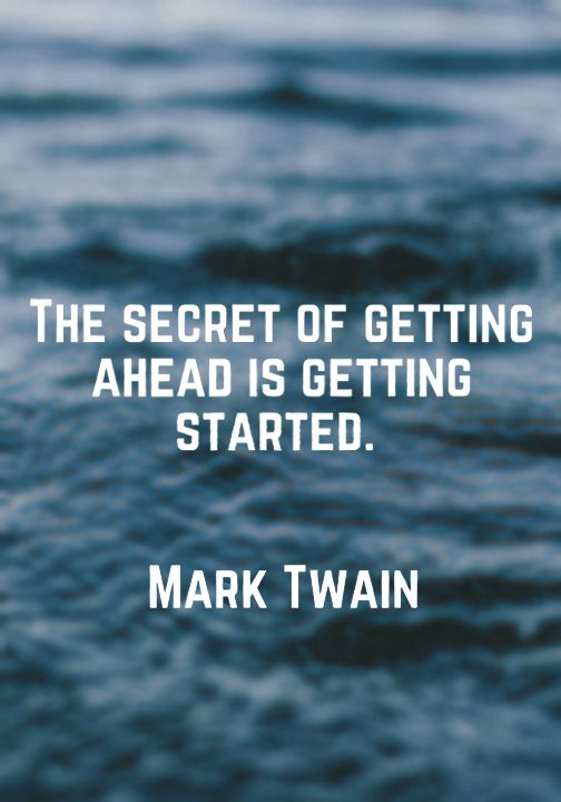 The secret of getting ahead is getting started. — Mark Twain