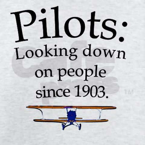 Pilots: Looking down on people since 1903.  hahaha!  that's hilarious!