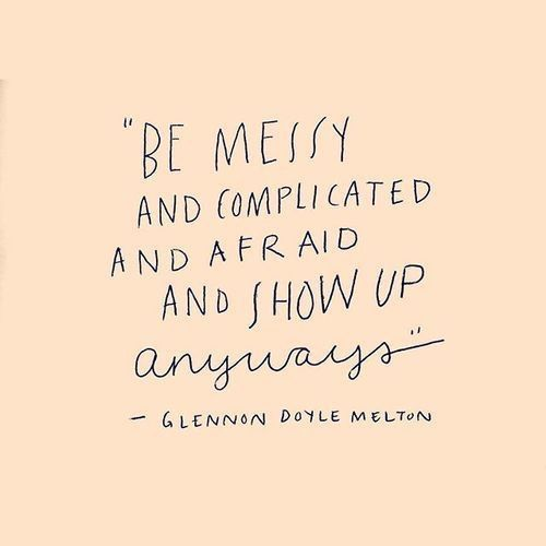 """""""Be messy and complicated and afraid and show up anyways."""""""