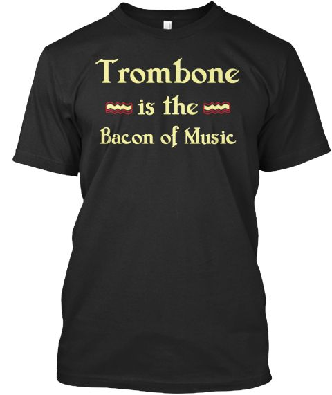 Trombone Is The Bacon Of Music Black T-Shirt Front