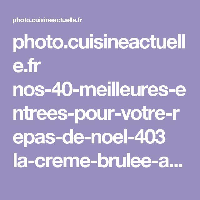 photo.cuisineactuelle.fr nos-40-meilleures-entrees-pour-votre-repas-de-noel-403 la-creme-brulee-au-foie-gras-58874