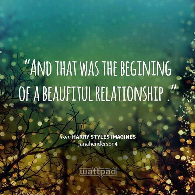 """And that was the begining of a beaufitul relationship ."" - from Harry Styles imagines (on Wattpad)  http://www.wattpad.com/story/4159508?utm_source=android&utm_medium=pinterest&utm_content=share_quote&wp_page=quote&wp_originator=2rkZY9JPOw91jM20CFannmqkh3Kt0k3T62mkCPZcnzwTmWZxZkZvCz6RP9Bl%2FzYMi6iDySzeilHxTMwFkvGaNbtfNfJhldbcyF0znw%2FGue9V5z3wIcw10MuR5O44hlLm"