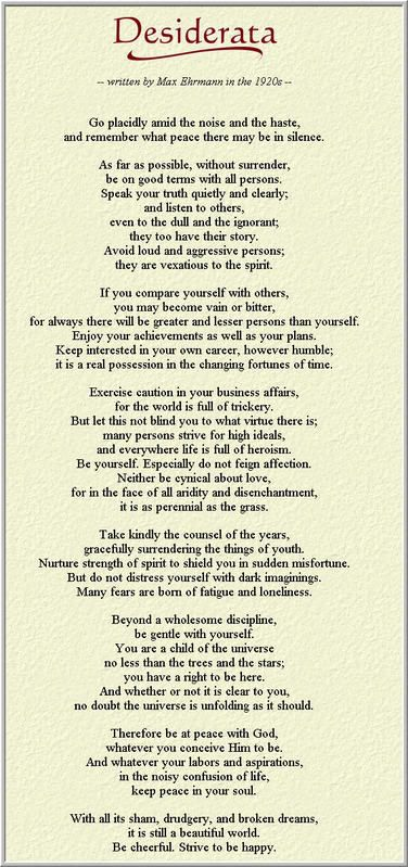 Desiderata – As far as possible, be on good terms with all persons. Speak your truth quietly and clearly; and listen to others... Avoid loud and aggressive persons; they are vexatious to the spirit... Be yourself. Especially do not feign affection. Neither be cynical about love... Take kindly the counsel of the years, gracefully surrendering the things of youth... Everywhere life is full of heroism... Whatever your labors and aspirations, in the noisy confusion of life, keep peace in your…