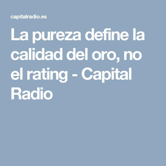 La pureza define la calidad del oro, no el rating - Capital Radio