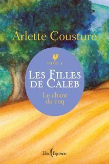 Arlette Cousture - Les filles de Caleb - Tome 1 - Le chant du coq