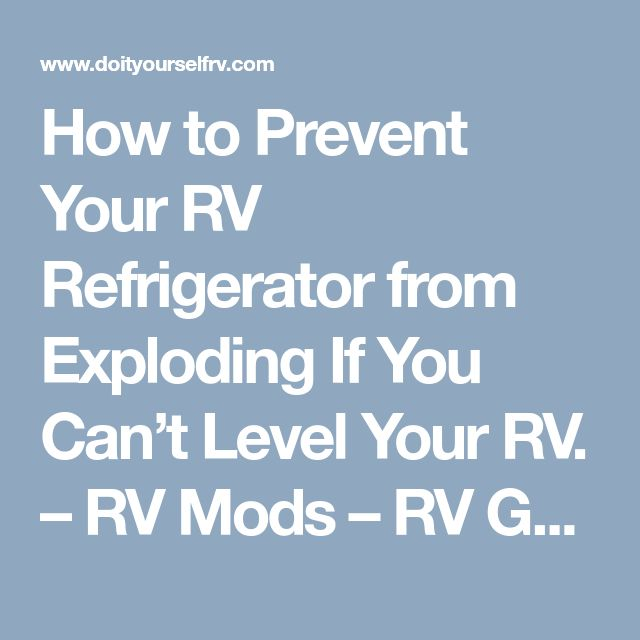How to Prevent Your RV Refrigerator from Exploding If You Can't Level Your RV. – RV Mods – RV Guides – RV Tips | DoItYourselfRV