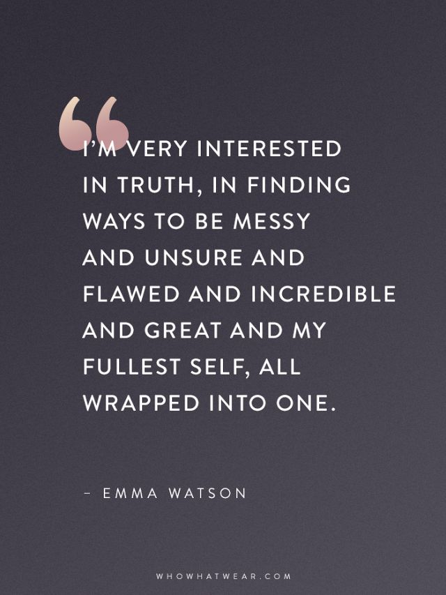 """I'm very interested in finding truth, in finding ways to be messy and unsure and flawed and incredible and great and my fullest sef, all wrapped into one"" - Emma Watson Emma Watson Quotes That Every Woman Should Read 