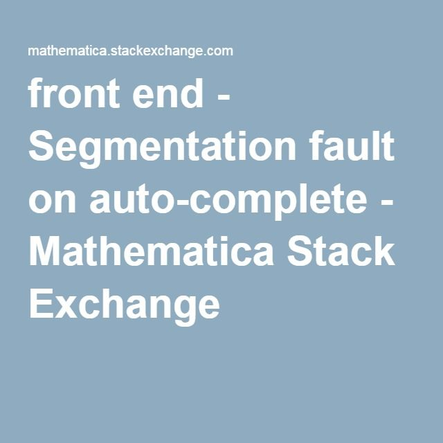 front end - Segmentation fault on auto-complete - Mathematica Stack Exchange