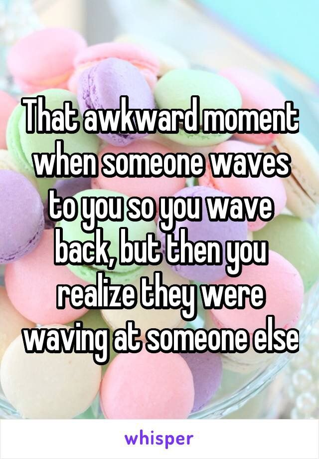 With me the awkward moment happens because of someone's smile which I always mistakingly think is for me....so embarrassing....