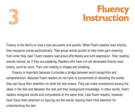 This chapter in PRF is very valuable, as it provides many strategies that educators can implement in their classrooms to assist students in becoming fluent and expressive readers. For instance, it is helpful to model fluent reading through read-alouds, guide students as they repeatedly read a passage, have them read texts aloud with a 95% accuracy, facilitate shared reading and partner reading, and have them read along with audio books (PRF, 2006, p. 22-24).
