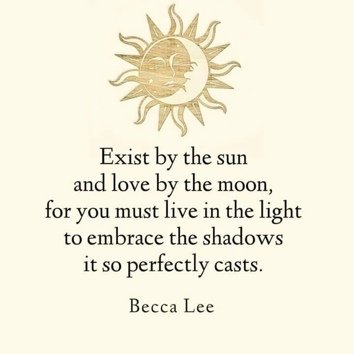 Exist by the Sun  And Love by the Moon .. For you must Live in the Light to Embrace The Shadows it so perfectly casts!!                                                                                                                                                                                 More