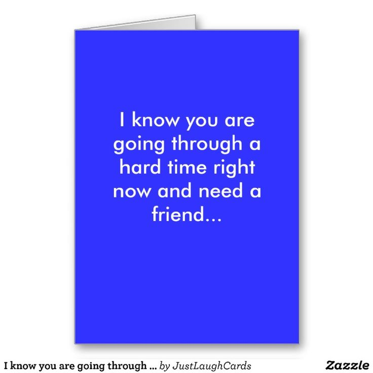 I know you are going through a hard time right now and need a - time card