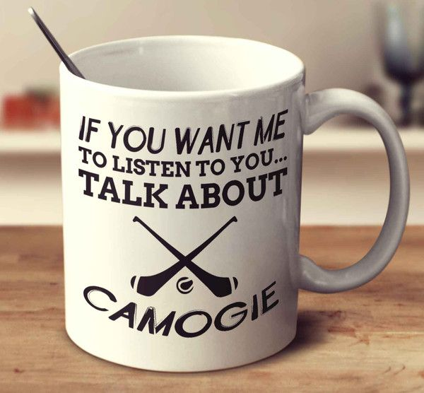 If You Want Me To Listen To You... Talk About Camogie – mug-empire