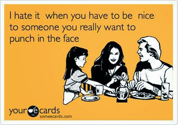 """""""I hate it, when you have to be nice to someone you really want to punch in the face."""""""
