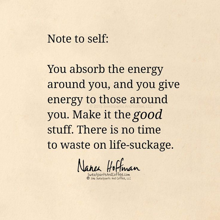 Don't waste time, get and give good energy.