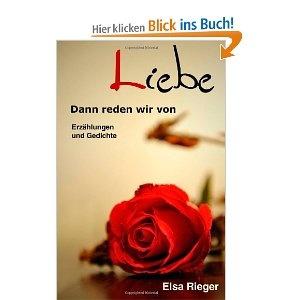 Erzählungen und Gedichte  über die Liebe von Elsa Rieger, die  beeindruckend,berührend und zum Nachdenken anregend sind!