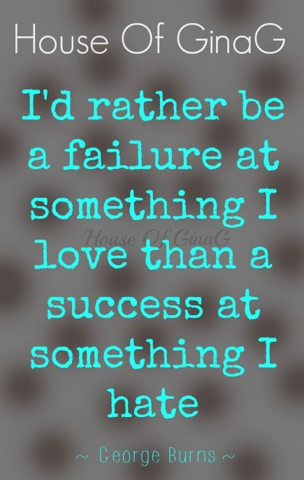 """""""I'd rather be a failure at something I love than a success at something I hate."""" ~ George Burns ~ House Of GinaG"""