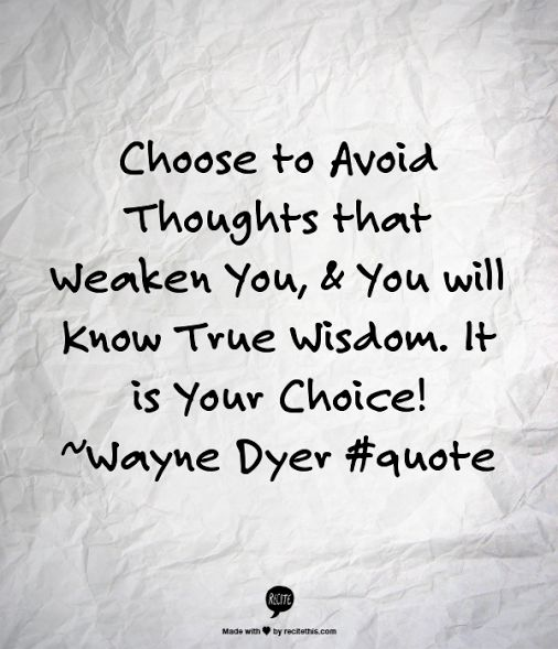 Choose to Avoid Thoughts that Weaken You, & You will Know True Wisdom. It is Your Choice! ~Wayne Dyer #quote #Inspiration #quoteoftheday