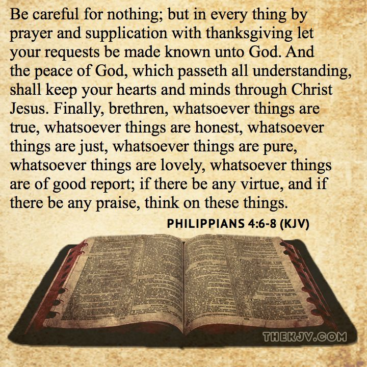 Philippians 4:6-8 - Be careful for nothing; but in every thing by prayer and supplication with thanksgiving let your requests be made known unto God. And the peace of God, which passeth all understanding, shall keep your hearts and minds through Christ Jesus. Finally, brethren, whatsoever things are true, whatsoever things are honest, whatsoever things are just, whatsoever things are pure, whatsoever things are lovely, whatsoever things are of good report; if there be any virtue...