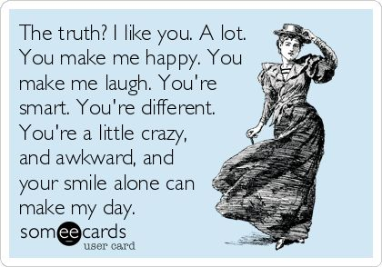 The truth? I like you. A lot. You make me happy. You make me laugh. You're smart. You're different. You're a little crazy, and awkward, and your smile alone can make my day.