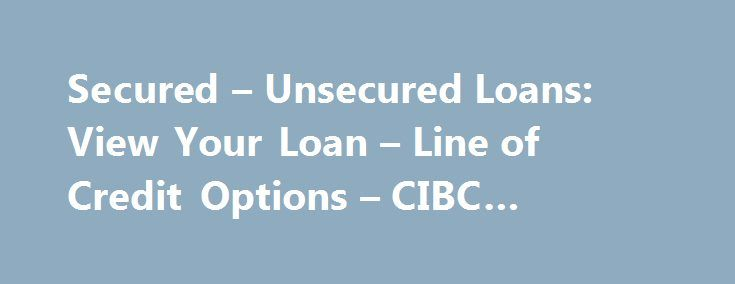 Secured – Unsecured Loans: View Your Loan – Line of Credit Options – CIBC #college #loan http://loan-credit.nef2.com/secured-unsecured-loans-view-your-loan-line-of-credit-options-cibc-college-loan/  #on line loans # Secured vs. Unsecured Loans If you're considering applying for a loan or line of credit to help with a major purchase, you have a choice between secured and unsecured lending options. Secured loans and lines of credit are secured against your assets, resulting in higher borrowing…