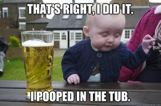 funny memes, drunk baby memes, That's right, I did it I pooped in the tub.