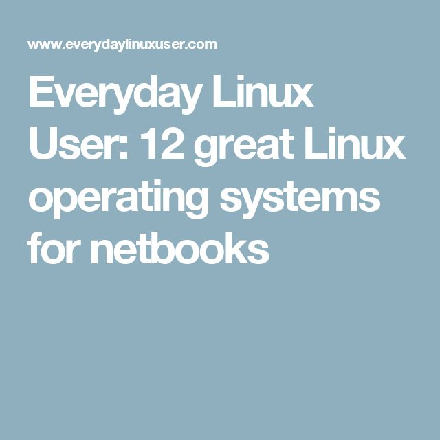 Everyday Linux User: 12 great Linux operating systems for netbooks