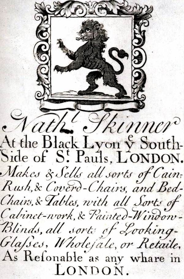 "18th century trade card: ""Nath Skinner At the Black Lyon the South-Side of St. Pauls, London. Makes & Sells all sorts of Cain-Rush, & Coverd-Charis, and Bed-Chairs, & Tables, with all Sorts of Cabinet-work, & Painted-Window-Blinds, all sorts of Looking-Glasses, Wholesale, or Retaile, As Resonable as any whare in London."""