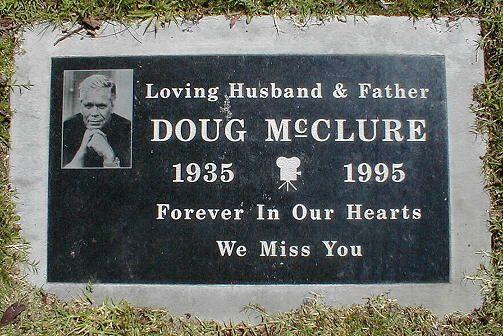 Doug McClure (1935 - 1995) Birth: May 11, 1935 Glendale Los Angeles County California, USA Death: Feb. 5, 1995 Sherman Oaks Los Angeles County California, USA COD: Lung Cancer Burial: Woodlawn Cemetery Santa Monica Los Angeles County California, USA Plot: Section 3-M GPS (lat/lon): 34.01777, -118.47641
