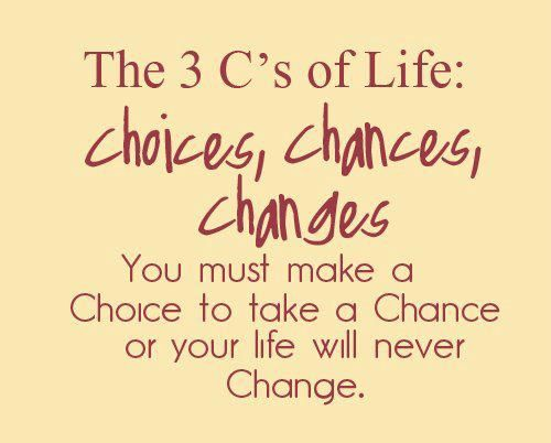 The 3 C's of Life...Choices, Chances, and Changes!