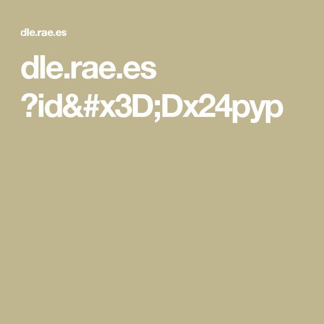 dle.rae.es ?id=Dx24pyp