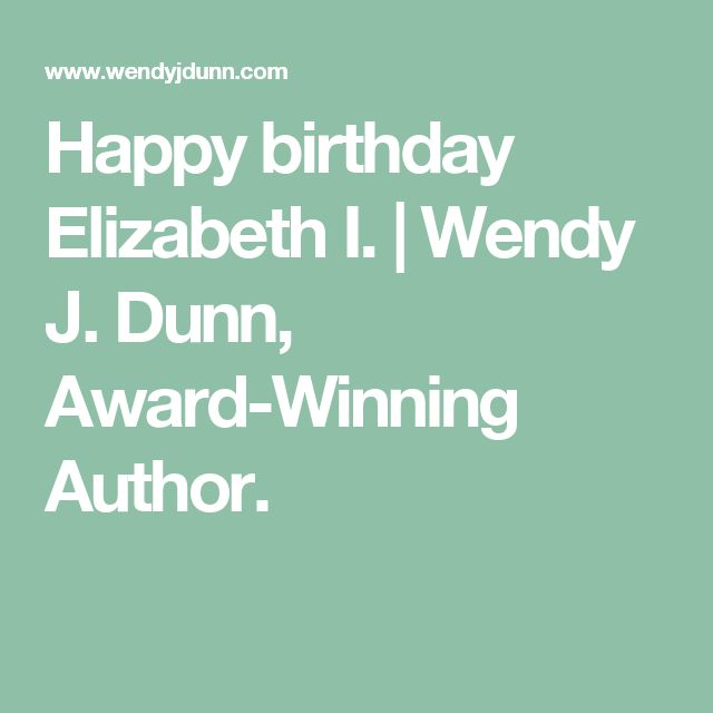 Happy birthday Elizabeth I. | Wendy J. Dunn, Award-Winning Author.