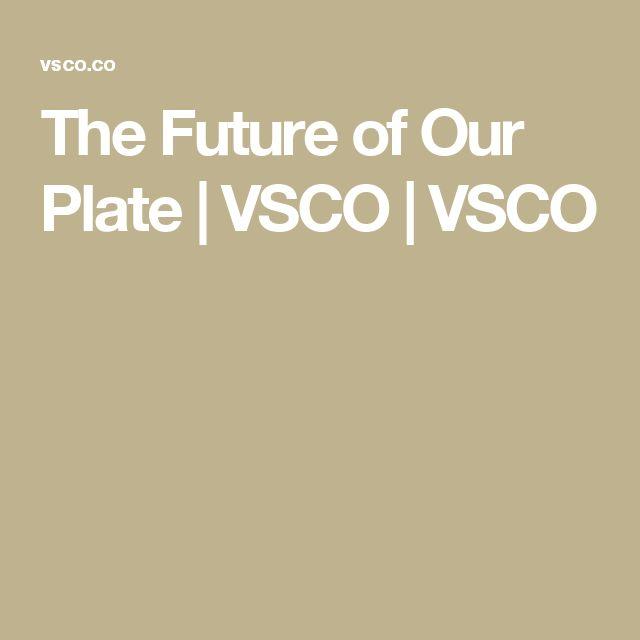 The Future of Our Plate | VSCO | VSCO