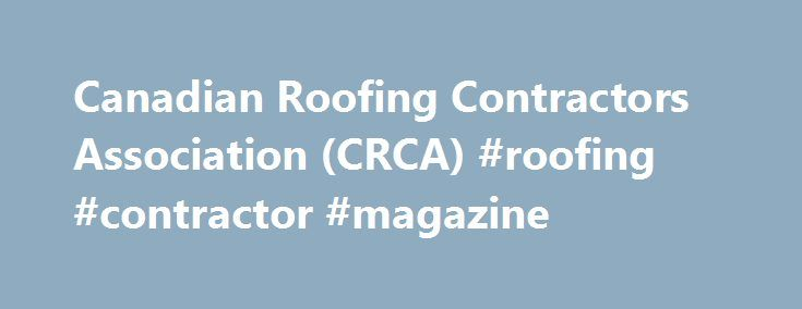 Canadian Roofing Contractors Association (CRCA) #roofing #contractor #magazine http://fresno.remmont.com/canadian-roofing-contractors-association-crca-roofing-contractor-magazine/  # WHAT'S NEW Save the Dates CRCA's 59th National Conference and Annual General Meeting May 4 – 6, 2018 Delta Hotel Saint John NB Thank you to all who attended and making CRCA's 58th National Conference & AGM held in Niagara Falls ON a success. CRCA has published two new Advisory Bulletins June 2017 – Electrical…