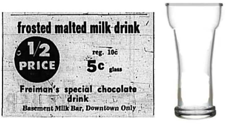 In the basement of Freiman's Dept. Store, they sold the best tasting malted milk... it was served in a tulip glass, and it only 10 cents a glass and 5 cents when on sale.