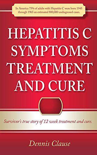 Hepatitis C Symptoms, Treatment and Cure: Survivor's true story of 12 week treatment and cure (Hepatitis C Symptoms Treatment and Cure Series) by [Clause, Dennis]