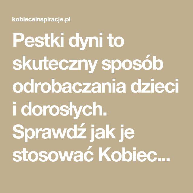 Pestki dyni to skuteczny sposób odrobaczania dzieci i dorosłych. Sprawdź jak je stosować Kobieceinspiracje.pl