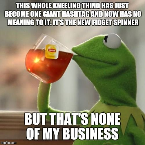 But Thats None Of My Business | THIS WHOLE KNEELING THING HAS JUST BECOME ONE GIANT HASHTAG AND NOW HAS NO MEANING TO IT. IT'S THE NEW FIDGET SPINNER BUT THAT'S NONE OF MY | image tagged in memes,but thats none of my business,kermit the frog | made w/ Imgflip meme maker