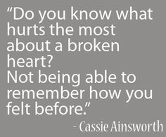 Do you know what hurts the most about a broken heart? Not being able to remember how you felt before. Cassie Ainsworth - Broken hearted? Will your heart be fixed? Mend it here... http://www.psychicinstantmessaging.co.uk/pimpin2