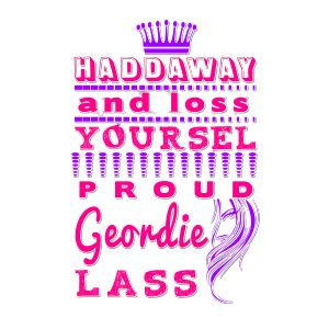 Haddaway and loss yoursel - Proud Geordie Lass tshirt. | Fabrily