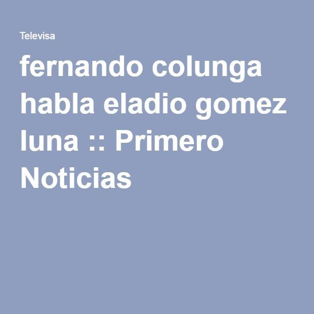fernando colunga habla eladio gomez luna :: Primero Noticias