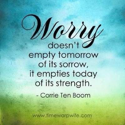 "❤ Corrie ten Boom Quote ~  ""Worry doesn't empty tomorrow of its sorrow, it empties today of its strength."""