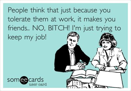Funny Workplace Ecard: People think that just because you tolerate them at work, it makes you friends.. NO, BITCH! I'm just trying to keep my job!