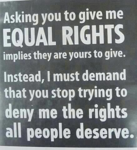 Asking you to give me EQUAL RIGHTS implies they are yours to give. instead, I must demand that you stop trying to deny me the rights all people deserve.