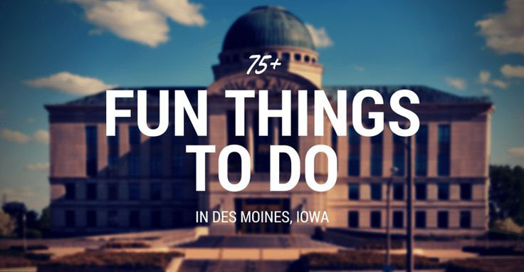 75+ Fun Things to Do in Des Moines, Iowa (IA)